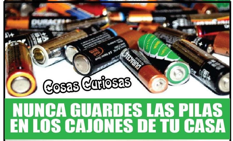 NUNCA GUARDES LAS PILAS EN LOS CAJONES DE TU CASA